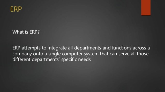 What is ERP? ERP attempts to integrate all departments and functions across a company onto a single computer system that c...