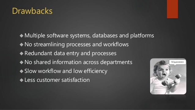 Drawbacks  Multiple software systems, databases and platforms  No streamlining processes and workflows  Redundant data ...