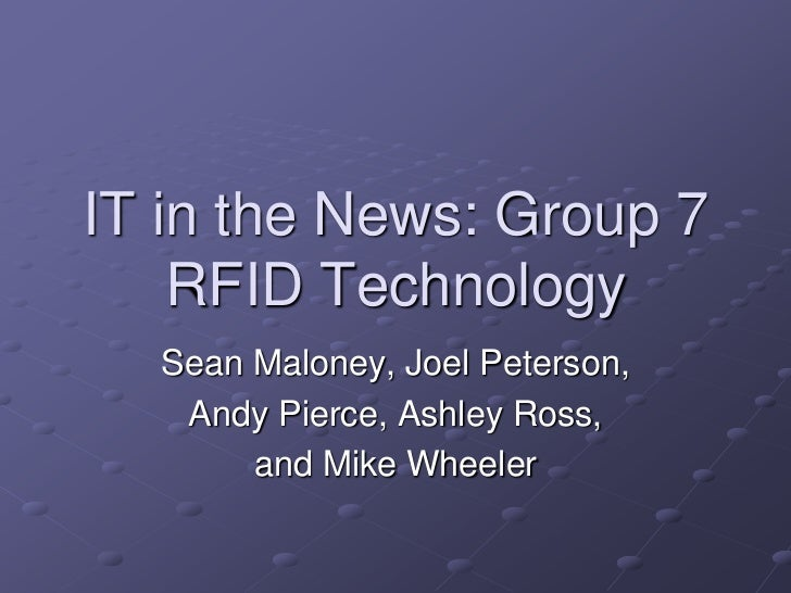 IT in the News: Group 7    RFID Technology  Sean Maloney, Joel Peterson,   Andy Pierce, Ashley Ross,       and Mike Wheeler