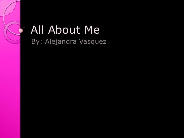 All About Me  By: Alejandra Vasquez