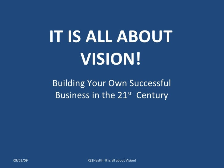 IT IS ALL ABOUT VISION! Building Your Own Successful Business in the 21 st   Century 09/02/09 XS2Health: It is all about V...