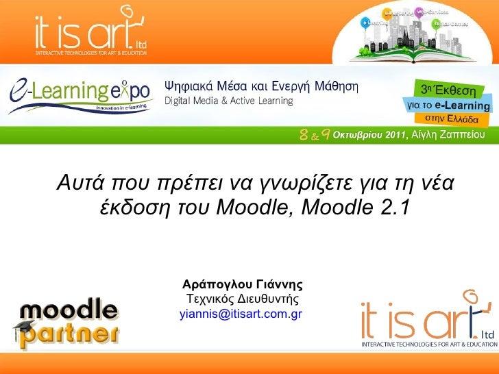 Αυτά που πρέπει να γνωρίζετε για τη νέα έκδοση του Moodle, Moodle 2.1 Αράπογλου Γιάννης Τεχνικός Διευθυντής [email_address...