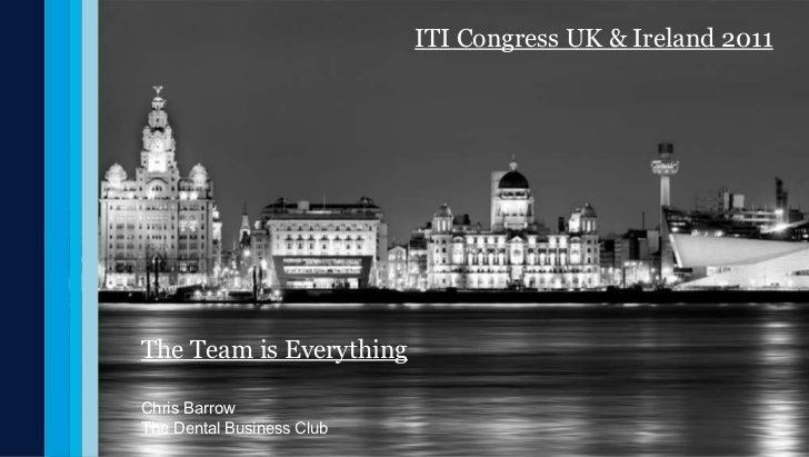 The Team is Everything Chris Barrow The Dental Business Club ITI Congress UK & Ireland 2011
