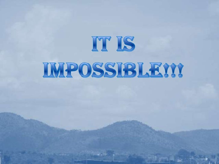 It is Impossible!!!<br />