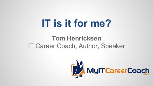 IT is it for me? Tom Henricksen IT Career Coach, Author, Speaker