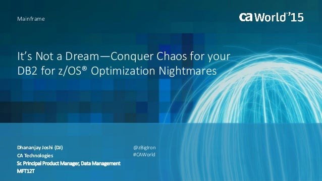 It's Not a Dream—Conquer Chaos for your DB2 for z/OS® Optimization Nightmares Mainframe Dhananjay Joshi (DJ) CA Technologi...