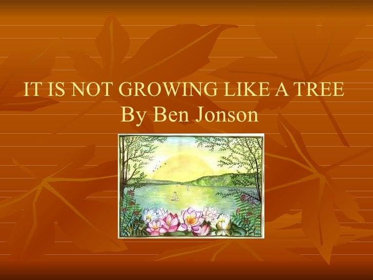 IT IS NOT GROWING LIKE A TREE  By Ben Jonson