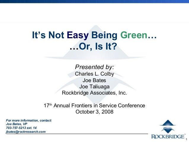 1  It's Not Easy Being Green…  …Or, Is It?  Presented by:  Charles L. Colby  Joe Bates  Joe Taliuaga  Rockbridge Associate...