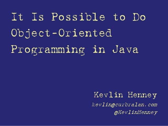 It Is Possible to Do Object-Oriented Programming in Java Kevlin Henney kevlin@curbralan.com @KevlinHenney