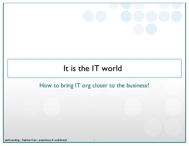 It is the IT world                               How to bring IT org closer to the business?opitConsulting - Stephan Katz ...