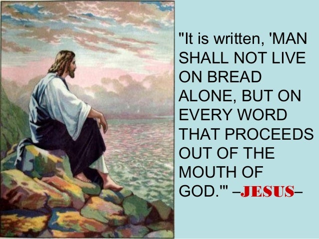 """It is written, 'MAN SHALL NOT LIVE ON BREAD ALONE, BUT ON EVERY WORD THAT PROCEEDS OUT OF THE MOUTH OF GOD.'"" –JESUS–"