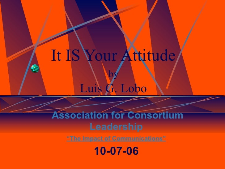 "It IS Your Attitude              by      Luis G. LoboAssociation for Consortium       Leadership  ""The Impact of Communica..."