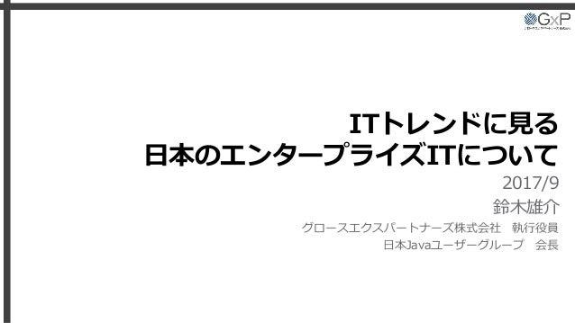 ITトレンドに見る 日本のエンタープライズITについて 2017/9 鈴木雄介 グロースエクスパートナーズ株式会社 執行役員 日本Javaユーザーグループ 会長