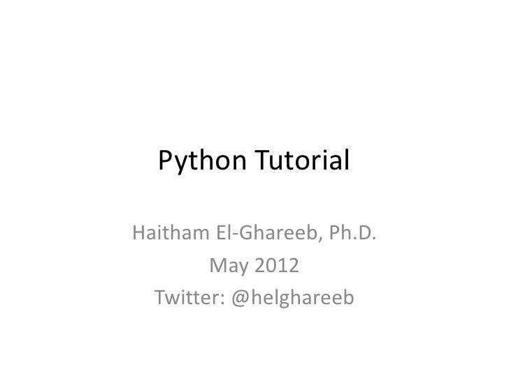 Python TutorialHaitham El-Ghareeb, Ph.D.        May 2012  Twitter: @helghareeb