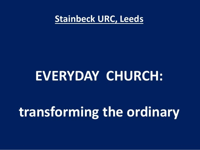 Stainbeck URC, Leeds EVERYDAY CHURCH: transforming the ordinary