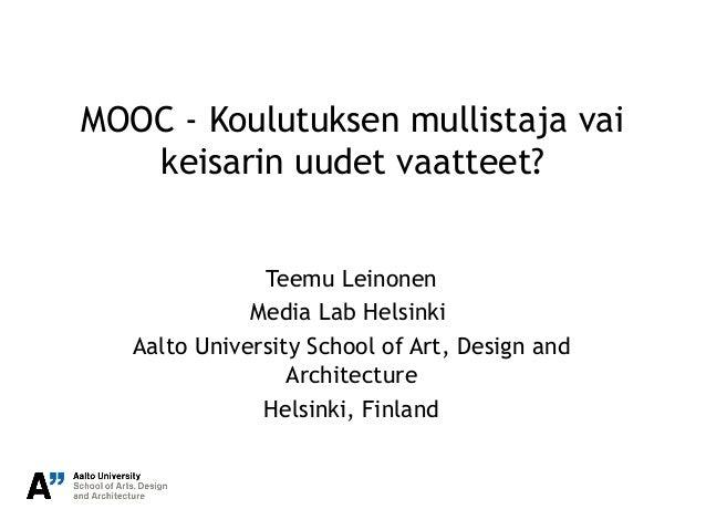 MOOC - Koulutuksen mullistaja vai keisarin uudet vaatteet? Teemu Leinonen Media Lab Helsinki Aalto University School of Ar...