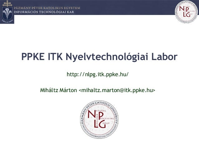 PPKE ITK Nyelvtechnológiai Labor http://nlpg.itk.ppke.hu/ Miháltz Márton <mihaltz.marton@itk.ppke.hu>