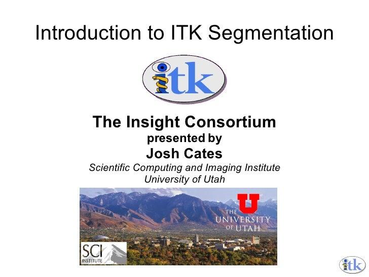 Introduction to ITK Segmentation The Insight Consortium presented by Josh Cates Scientific Computing and Imaging Institute...
