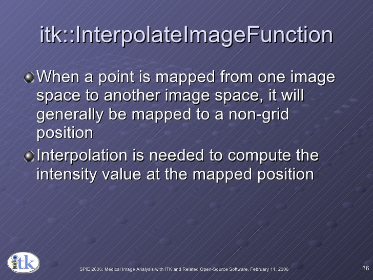 itk::InterpolateImageFunction <ul><li>When a point is mapped from one image space to another image space, it will generall...