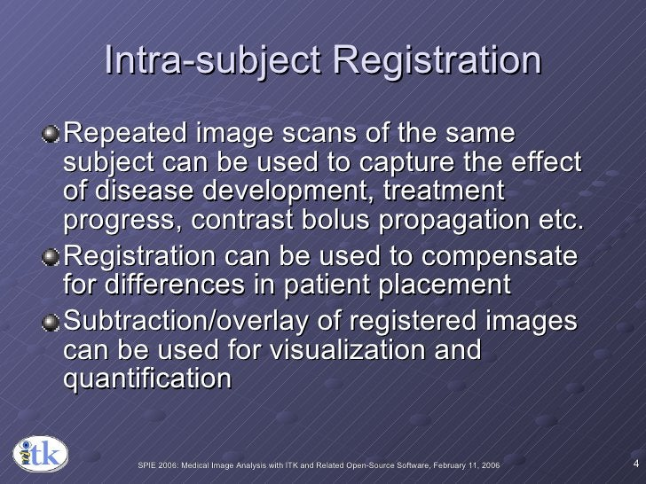Intra-subject Registration <ul><li>Repeated image scans of the same subject can be used to capture the effect of disease d...