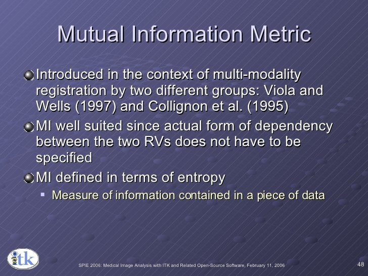 Mutual Information Metric <ul><li>Introduced in the context of multi-modality registration by two different groups: Viola ...