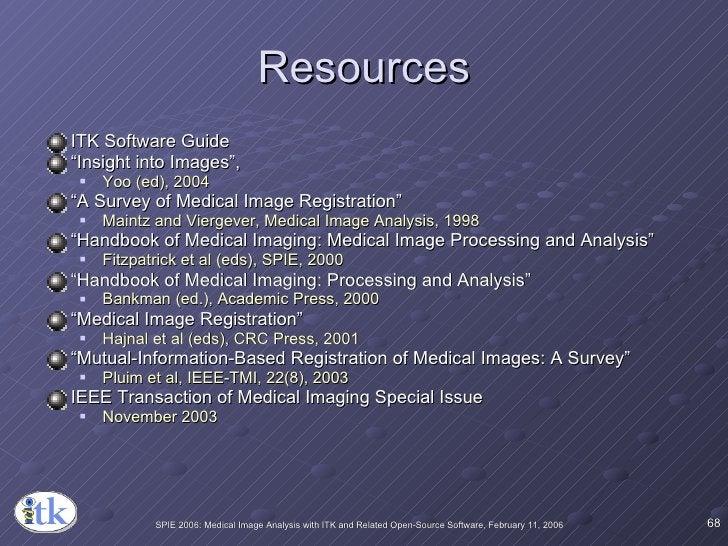 "Resources <ul><li>ITK Software Guide </li></ul><ul><li>"" Insight into Images"",  </li></ul><ul><ul><li>Yoo (ed), 2004 </li>..."
