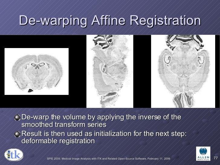 De-warping Affine Registration <ul><li>De-warp the volume by applying the inverse of the smoothed transform series </li></...