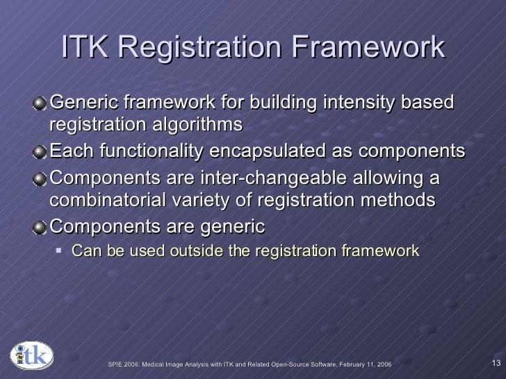 ITK Registration Framework <ul><li>Generic framework for building intensity based registration algorithms </li></ul><ul><l...