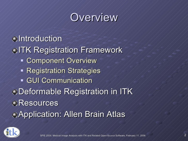 Overview <ul><li>Introduction </li></ul><ul><li>ITK Registration Framework </li></ul><ul><ul><li>Component Overview </li><...