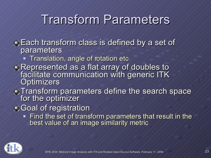 Transform Parameters <ul><li>Each transform class is defined by a set of parameters </li></ul><ul><ul><li>Translation, ang...