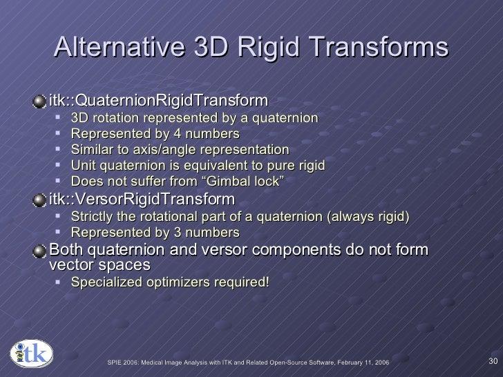 Alternative 3D Rigid Transforms <ul><li>itk::QuaternionRigidTransform </li></ul><ul><ul><li>3D rotation represented by a q...