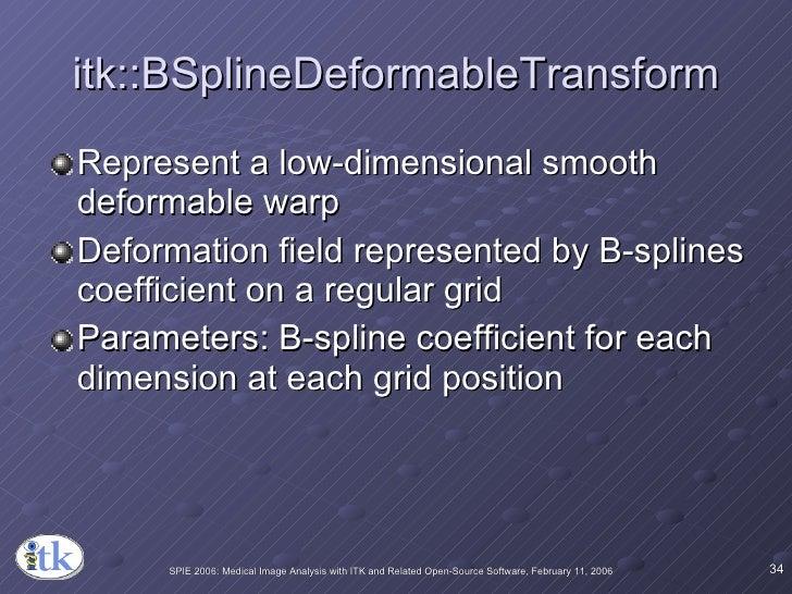 itk::BSplineDeformableTransform <ul><li>Represent a low-dimensional smooth deformable warp </li></ul><ul><li>Deformation f...