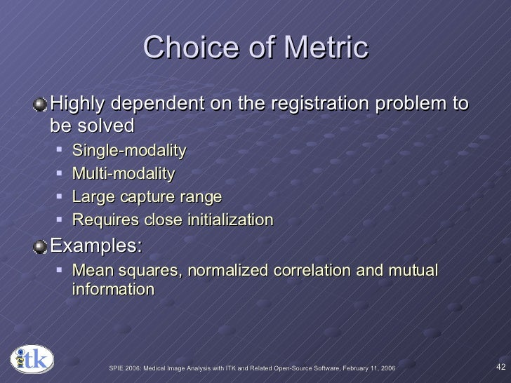 Choice of Metric <ul><li>Highly dependent on the registration problem to be solved </li></ul><ul><ul><li>Single-modality <...