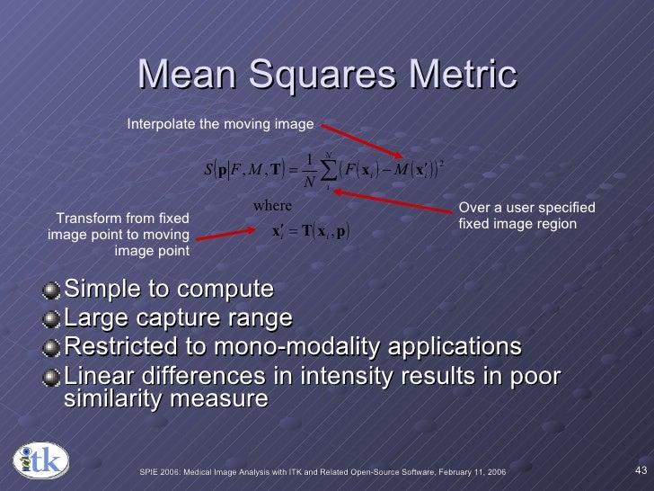 Mean Squares Metric <ul><li>Simple to compute </li></ul><ul><li>Large capture range </li></ul><ul><li>Restricted to mono-m...