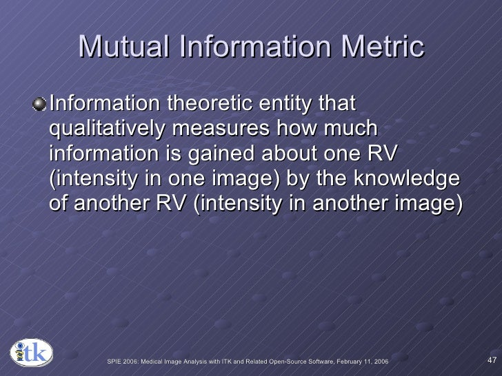 Mutual Information Metric <ul><li>Information theoretic entity that qualitatively measures how much information is gained ...