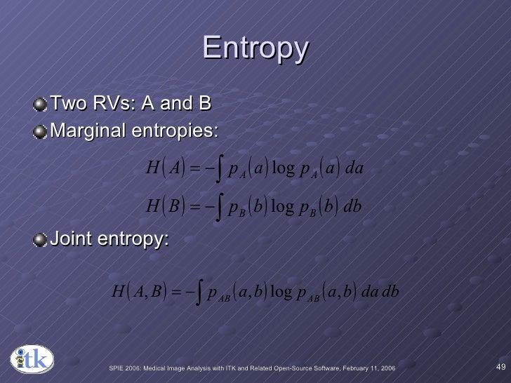 Entropy <ul><li>Two RVs: A and B </li></ul><ul><li>Marginal entropies: </li></ul><ul><li>Joint entropy: </li></ul>