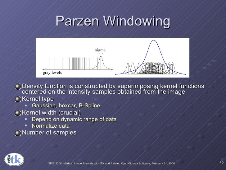 Parzen Windowing <ul><li>Density function is constructed by superimposing kernel functions centered on the intensity sampl...