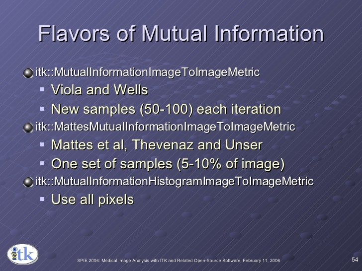 Flavors of Mutual Information <ul><li>itk::MutualInformationImageToImageMetric </li></ul><ul><ul><li>Viola and Wells </li>...