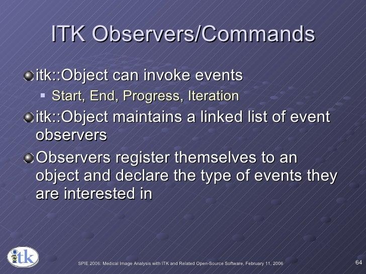 ITK Observers/Commands <ul><li>itk::Object can invoke events </li></ul><ul><ul><li>Start, End, Progress, Iteration </li></...