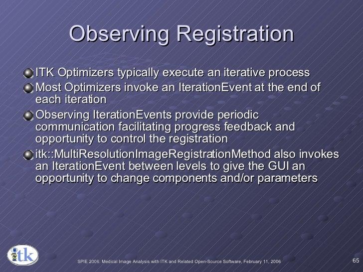 Observing Registration <ul><li>ITK Optimizers typically execute an iterative process </li></ul><ul><li>Most Optimizers inv...