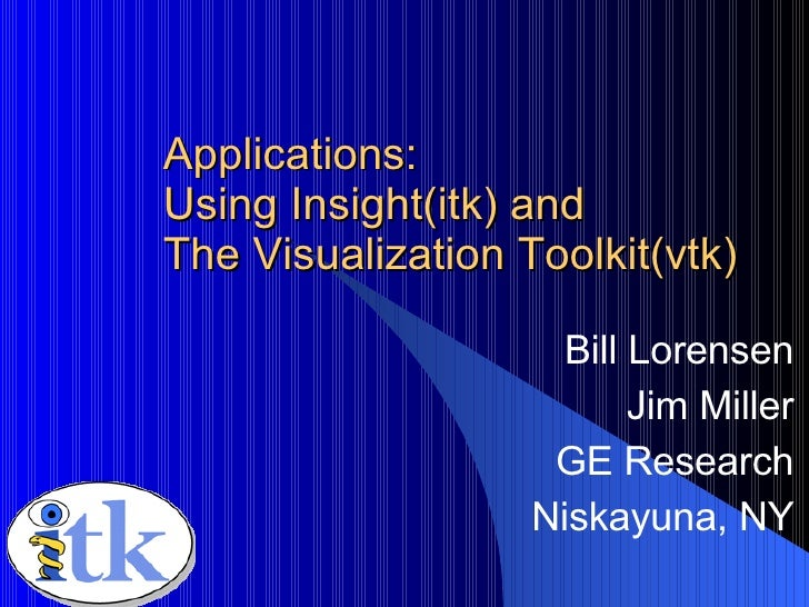 Applications: Using Insight(itk) and The Visualization Toolkit(vtk) Bill Lorensen Jim Miller GE Research Niskayuna, NY Nov...