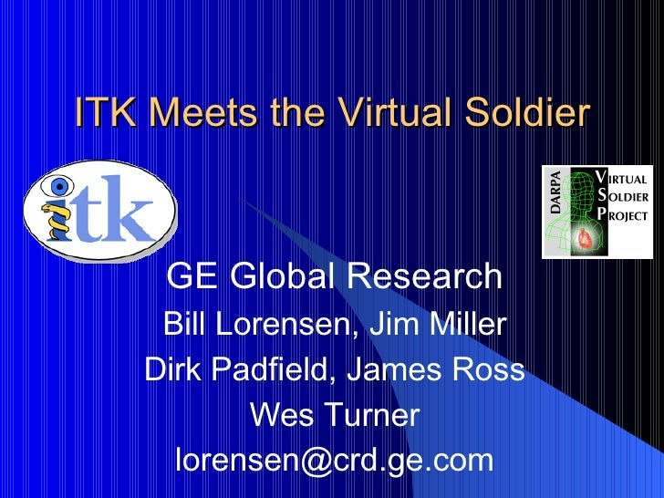 ITK Meets the Virtual Soldier GE Global Research Bill Lorensen, Jim Miller Dirk Padfield, James Ross Wes Turner [email_add...