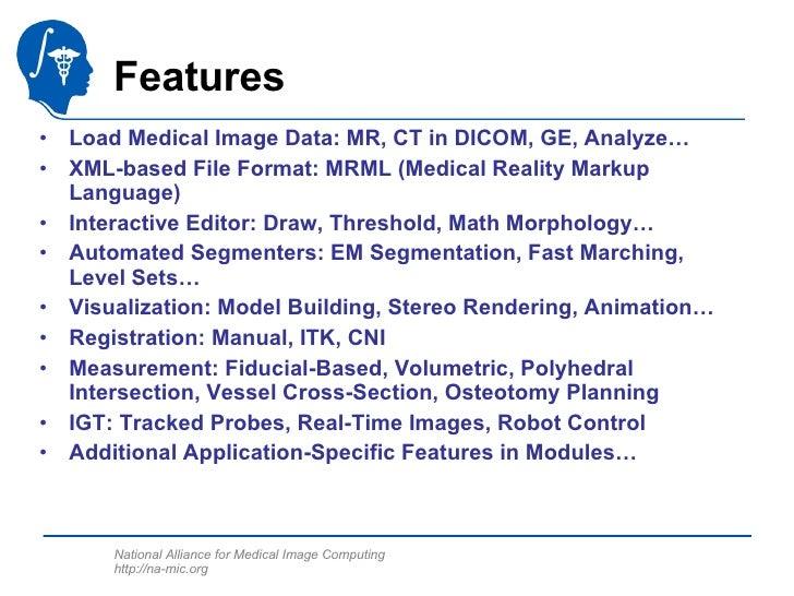 Features <ul><li>Load Medical Image Data: MR, CT in DICOM, GE, Analyze… </li></ul><ul><li>XML-based File Format: MRML (Med...