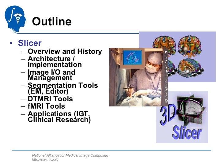 Outline <ul><li>Slicer  </li></ul><ul><ul><li>Overview and History </li></ul></ul><ul><ul><li>Architecture / Implementatio...