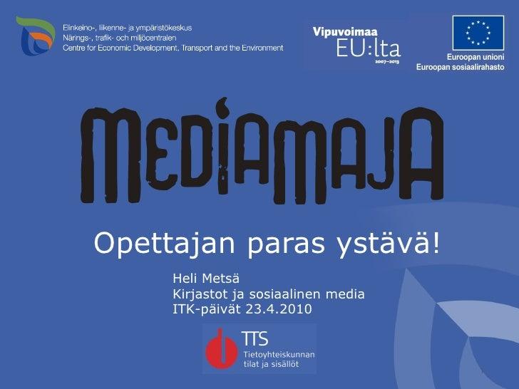 <ul><li>Opettajan paras ystävä! </li></ul>Heli Metsä Kirjastot ja sosiaalinen media  ITK-päivät 23.4.2010