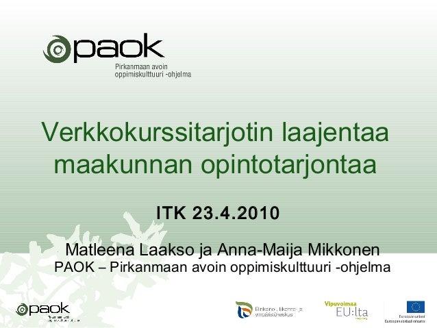 Verkkokurssitarjotin laajentaa maakunnan opintotarjontaa ITK 23.4.2010 Matleena Laakso ja Anna-Maija Mikkonen PAOK – Pirka...