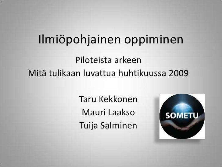 Ilmiöpohjainen oppiminen<br />Piloteista arkeen<br />Mitä tulikaan luvattua huhtikuussa 2009<br />Taru Kekkonen<br />Mauri...