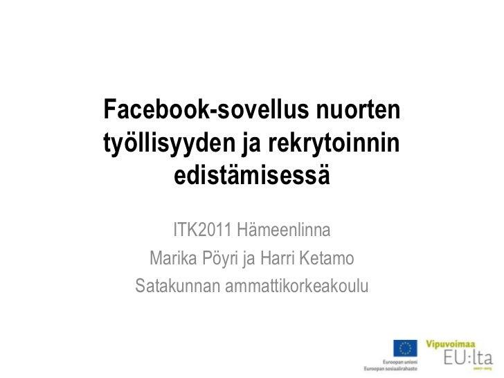 Facebook-sovellus nuorten työllisyyden ja rekrytoinnin edistämisessä<br />ITK2011 Hämeenlinna<br />Marika Pöyri ja Harri K...