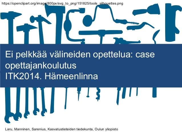 Ei pelkkää välineiden opettelua: case opettajankoulutus ITK2014. Hämeenlinna Laru, Manninen, Sarenius, Kasvatustieteiden t...