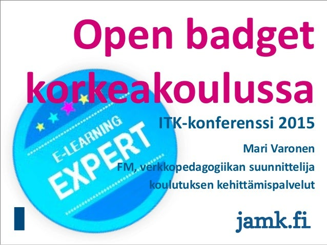 Open badget korkeakoulussa ITK-konferenssi 2015 Mari Varonen FM, verkkopedagogiikan suunnittelija koulutuksen kehittämispa...